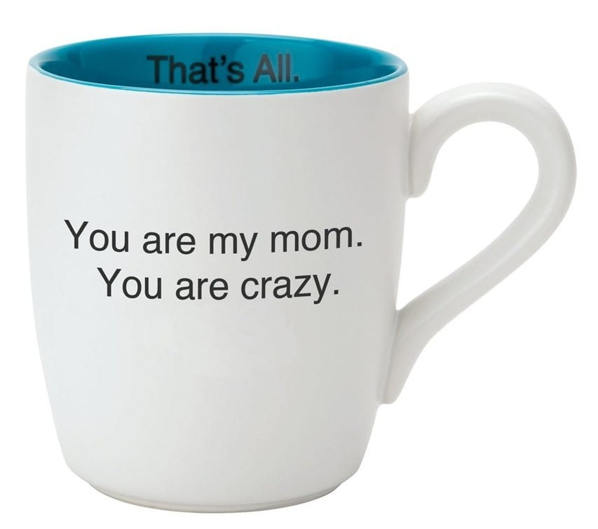 Funny Coffee Mugs: You Are My Mom. You Are Crazy.